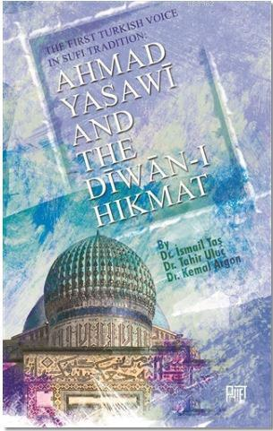 Ahmad Yasawi And The Diwan-ı Hikmat; The Fırst Turkısh Voıce In Sufi Tradıtıon