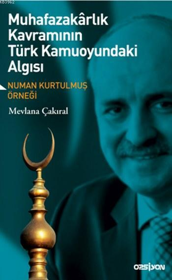 Muhafazakarlık Kavramının Türk Kamuoyundaki Algısı; Numan Kurtulmuş Örneği