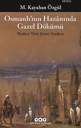 Osmanlı'nın Hazânında Gazel Dökümü; Modern Türk Şiirini Ararken