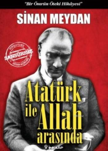Atatürk ile Allah Arasında (Ciltli); Bir Ömrün Öteki Hikayesi