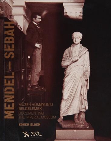 Mendel - Sebah; Müze-i Hümayun'u Belgelemek / Documenting The Imperial Museum