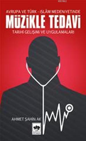 Avrupa ve Türk- İslâm Medeniyetinde Müzikle Tedavi; Tarihî Gelişimi ve Uygulamaları