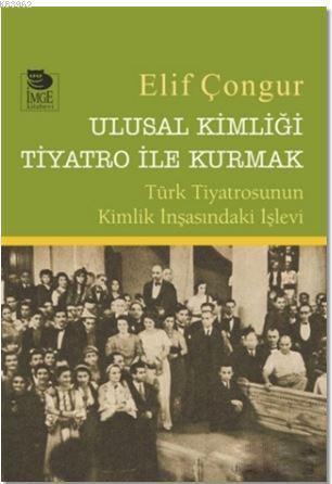 Ulusal Kimliği Tiyatro ile Kurmak - Türk Tiyatrosunun Kimlik İnşasındaki İşlevi