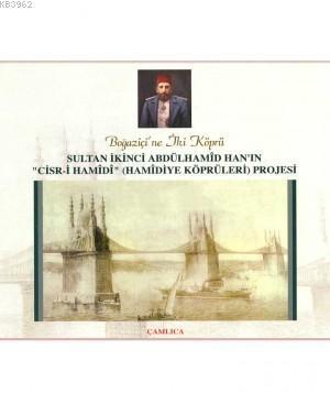 Sultan İkinci Abdülhamid Han'ın Hamidiye Köprüleri Projesi; Boğaziçi'ne İki Köprü