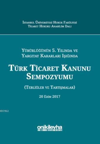 Yürürlüğünün 5. Yılında ve Yargıtay Kararları Işığında Türk Ticaret Kanunu Sempozyumu; (Tebliğler - Tartışmalar) 20 Ekim 2017