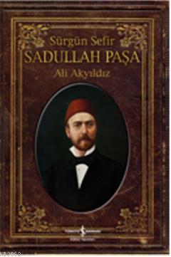 Sürgün Sefir Sadullah Paşa; Hayatı, İntiharı, Yazıları