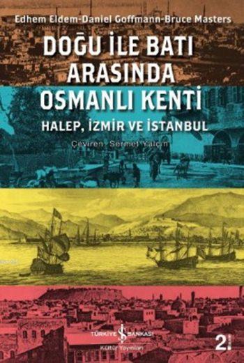Doğu ile Batı Arasında Osmanlı Kenti; Halep, İzmir ve İstanbul