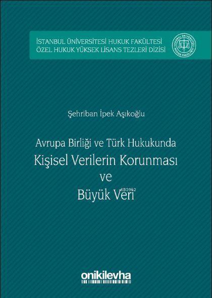 Avrupa birliği ve Türk Hukukunda Kişisel Verilerin Korunması ve Büyük Veri; İstanbul Üniversitesi Hukuk Fakültesi Özel Hukuk Yüksek Lisans Tezleri Dizisi No:5