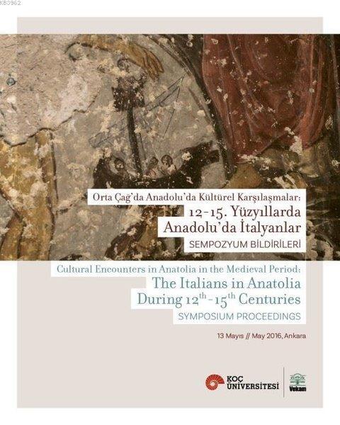 Orta Çağ'da Anadolu'da Kültürel Karşılaşmalar: 12-15. Yüzyıllarda Anadolu'da İtalyanlar; Sempoztum Bildirileri