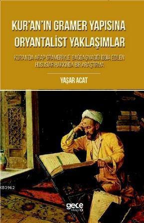 Kur'an'ın  Gramer Yapısına Oryantalist Yaklaşımlar; Kur'an'da Arap Grameriyle Bagdasmadigi Iddia Edilen Hususlar Hakkinda Bir Arastirma