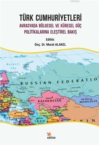 Türk Cumhuriyetleri; Avrasyada Bölgesel ve Küresel Güç Politikalarına Eleştirel Bakış