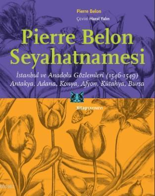 Pierre Belon Seyahatnamesi; İstanbul ve Anadolu Gözlemleri (1546-1549) Antakya, Adana, Konya, Afyon, Kütahya, Bursa