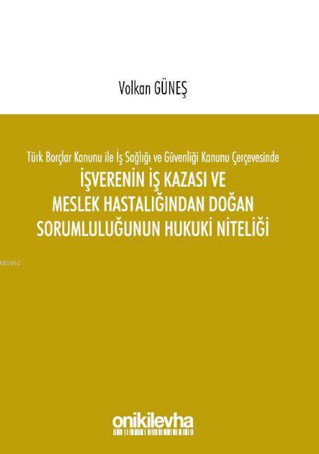 Türk Borçlar Kanunu ile İş Sağlığı ve Güvenliği Kanunu Çerçevesinde İşverenin İş Kazası ve Meslek Ha
