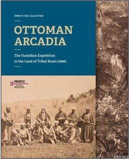 Ottoman Arcadıa; The Hamidian Expedition To The Land Of Tribal Roots (1886)