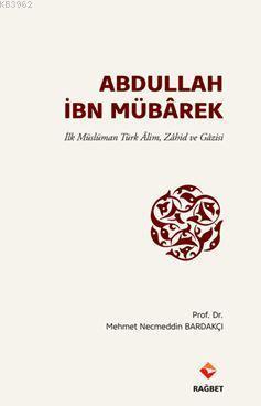 Abdullah İbn Mübârek; İlk Müslüman Türk Alim Zahid ve Gazisi