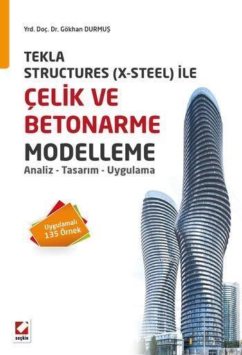 Çelik ve Betonarme Modelleme; Analiz-Tasarım-Uygulama-Tekla Structures (X-Steel) ile