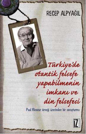 Türkiye'de Otantik Felsefe Yapabilmenin İmkanı ve Din Felsefesi; Paul Ricoeur Örneği Üzerinden Bir Soruşturma