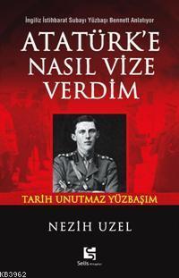 Atatürk'e Nasıl Vize Verdim; İngiliz İstihbarat Subayı Yüzbaşı Bennett Anlatıyor: