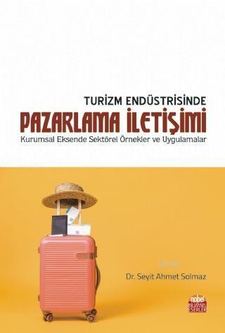 Turizm Endüstrisinde Pazarlama İletişimi; Kurumsal Eksende Sektörel Örnekler ve Uygulamalar