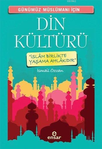 Günümüz Müslümanı İçin Din Kültürü; İslâm Birlikte Yaşama Ahlakıdır
