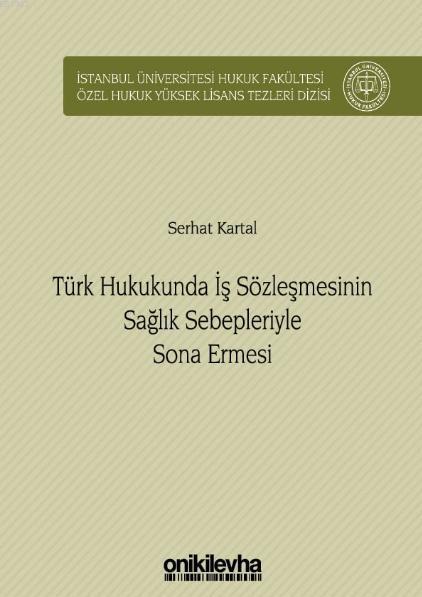 Türk Hukukunda İş Sözleşmesinin Sağlık Sebepleriyle Sona Ermesi; İstanbul Üniversitesi Hukuk Fakültesi Özel Hukuk Yüksek Lisans Tezleri Dizisi No: 34
