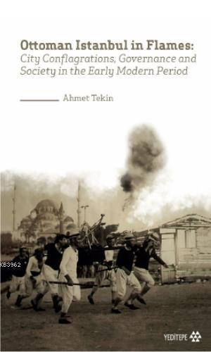 Ottoman Istanbul in Flames; City Conflagrations, Governance and Society in the Early Modern Period