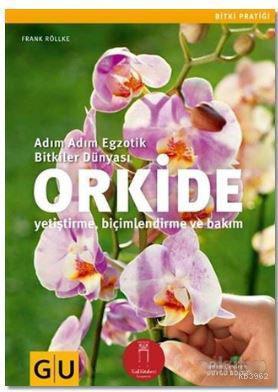 Orkide; Adım Adım Egzotik Bitkiler Dünyası-Yetiştirme Biçimlendirme ve Bakım