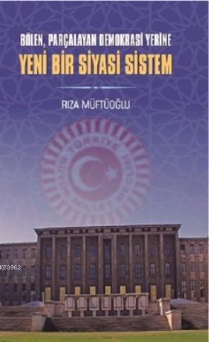 Bölen Parçalayan Demokrasi Yerine Yeni Bir Siyasi Sistem