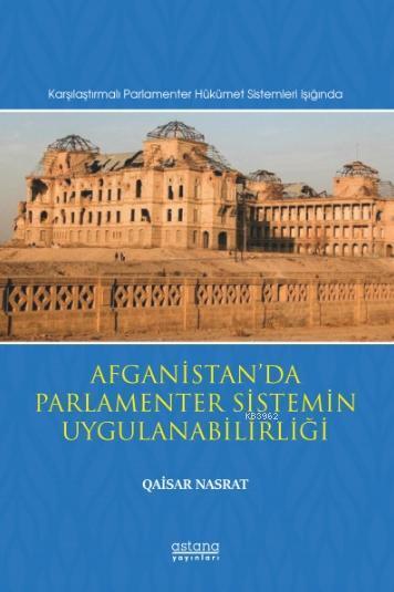 Afganistan'da Parlamenter Sistemin Uygulanabilirliği; (Karşılaştırmalı Parlamenter Hükümet Sistemleri Işığında)