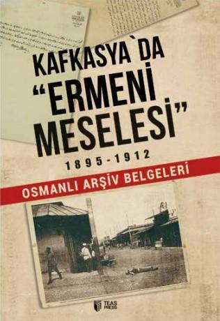 Kafkasya'da Ermeni Meselesi (1895-1912); Osmanlı Arşiv Belgeleri