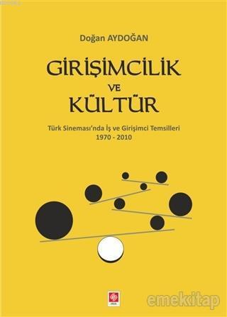 Girişimcilik ve Kültür; Türk Sinemas'ında İş ve Girişimci Temsilleri 1970-2010