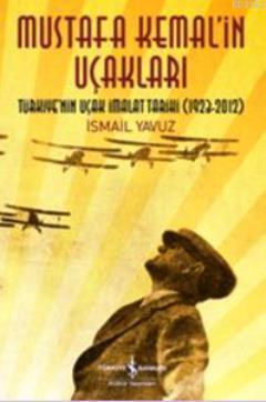 Mustafa Kemal'in Uçakları; Türkiye'nin Uçak İmalat Tarihi 1923-2012