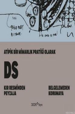 Atipik Bir Mimarlık Pratiği Olarak DS; Kır Resminden Peyzaja-Belgelemeden Korumaya