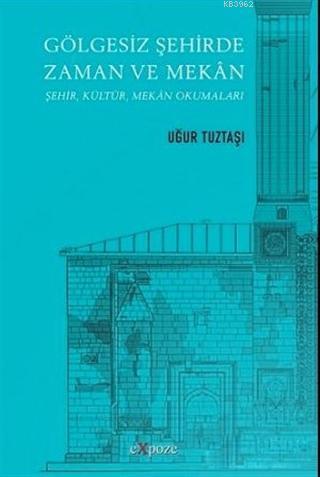 Gölgesiz Şehirde Zaman ve Mekan; Şehir, Kültür, Mekan Okumaları
