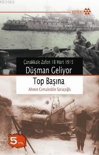 Düşman Geliyor Top Başına; Çanakkale Zaferi 18 Mart 1915