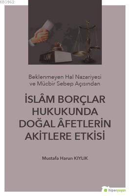 İslam Borçlar Hukukunda Doğal Afetlerin Akitlere Etkisi; (Beklenmeyen Hal Nazeriyesi ve Mücbir Sebep Açısından)
