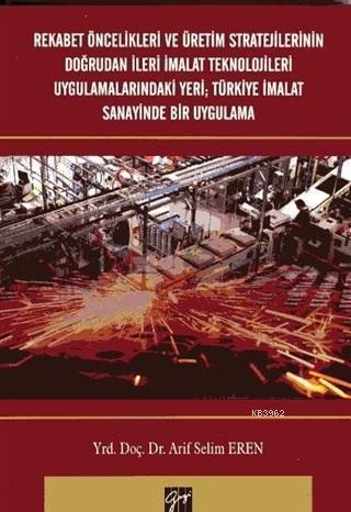 Rekabet Öncelikleri ve Üretim Stratejilerinin Doğrudan İleri İmalat Teknolojileri Uygulamalarındaki Yeri; Türkiye İmalat Sanayinde Bir Uygulama