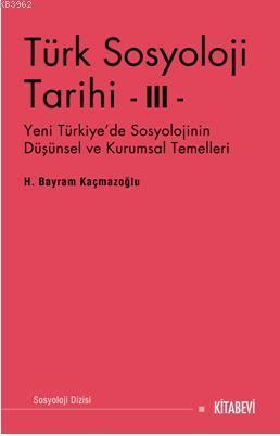 Türk Sosyoloji Tarihi III; Yeni Türkiye'de Sosyolojinin Düşünsel ve Kurumsal Temelleri