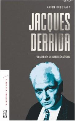 Jacques Derrida; Felsefenin Dekonstrüksiyonu