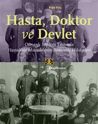 Hasta, Doktor ve Devlet; Osmanlı Modern Tıbbında Hastalıkla Mücadelenin Bitmemiş Hikayeleri