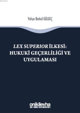 Lex Superıor İlkesi : Hukukî Geçerliliği ve Uygulaması