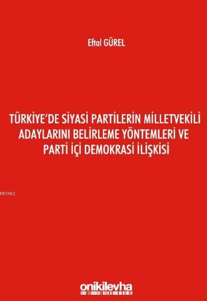 Türkiye'de Siyasi Partilerin Milletvekili Adaylarını Belirleme; Yöntemleri ve Parti İçi Demokrasi İlişkisi