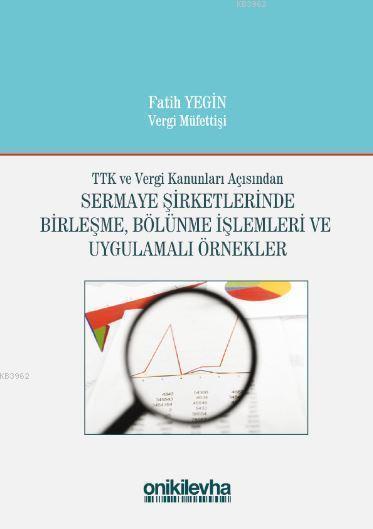 TTK ve Vergi Kanunları Açısından Sermaye Şirketlerinde Birleşme; Bölünme İşlemleri ve Uygulamalı Örnekler