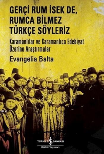 Gerçi Rum İsek De, Rumca Türkçe Söyleriz; Karamanlılar Ve Karamanlıca Edebiyat Üzerine Araştırmalar