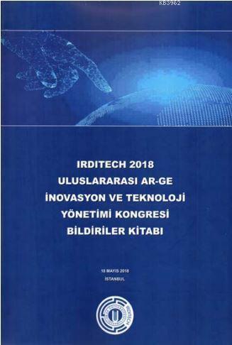Irdıtech 2018 Uluslararası Ar-Ge İnovasyon ve Teknoloji Yönetimi Kongresi Bildiriler Kitabı
