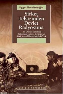 Şirket Telsizinden Devlet Radyosuna; TRT Öncesi Dönemde Radyonun Tarihsel Gelişimi ve  Türk Siyasal Hayatı İçindeki Yeri