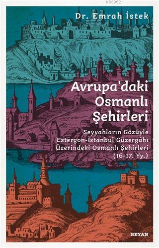 Avrupa'daki Osmanlı Şehirleri; Seyyahların Gözüyle Estergon-İstanbul Güzergahı Üzerindeki Osmanlı Şehirleri (16 - 17. Yy )