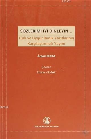 Sözlerimi İyi Dinleyin; Türk ve Uygur Runik Yazıtlarının Karşılaştırmalı Yayını