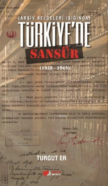 Türkiye'de Sansür (1938 - 1945); Arşiv Belgeleri Işığında