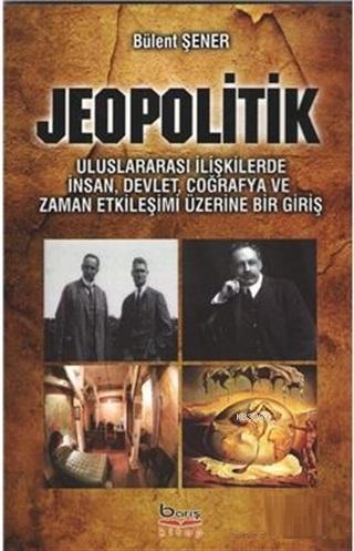 Jeopolitik; Uluslararası İlişkilerde İnsan, Devlet, Coğrafya ve Zaman Etkileşimi Üzerine Bir Giriş